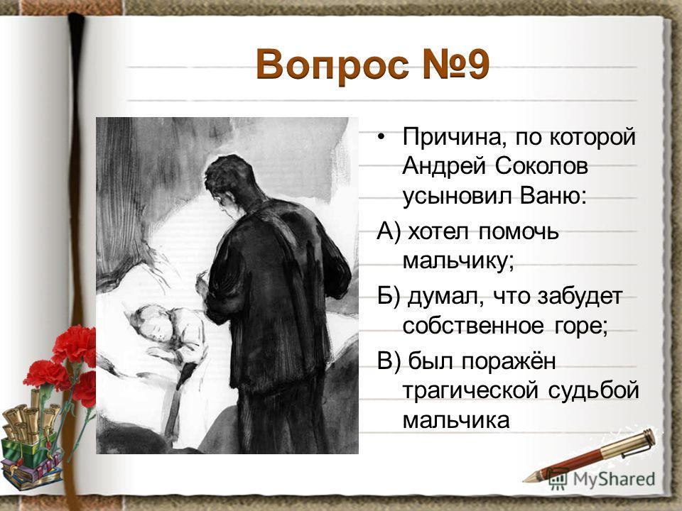 Причина, по которой Андрей Соколов усыновил Ваню: А) хотел помочь мальчику; Б) думал, что забудет собственное горе; В) был поражён трагической судьбой мальчика