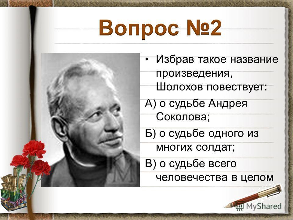 Избрав такое название произведения, Шолохов повествует: А) о судьбе Андрея Соколова; Б) о судьбе одного из многих солдат; В) о судьбе всего человечества в целом