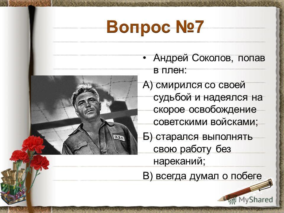 Андрей Соколов, попав в плен: А) смирился со своей судьбой и надеялся на скорое освобождение советскими войсками; Б) старался выполнять свою работу без нареканий; В) всегда думал о побеге
