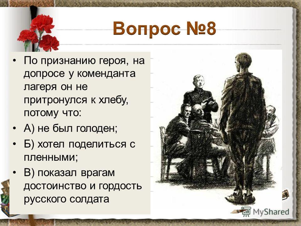 По признанию героя, на допросе у коменданта лагеря он не притронулся к хлебу, потому что: А) не был голоден; Б) хотел поделиться с пленными; В) показал врагам достоинство и гордость русского солдата