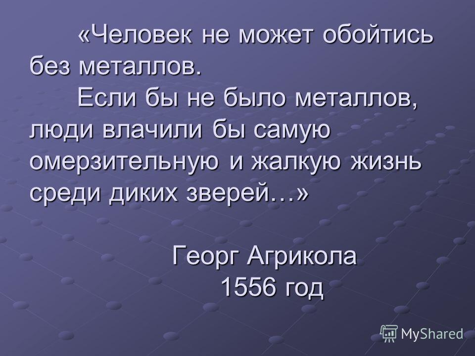 «Человек не может обойтись без металлов. Если бы не было металлов, люди влачили бы самую омерзительную и жалкую жизнь среди диких зверей…» Георг Агрикола 1556 год
