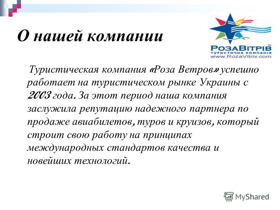 О нашей компании Туристическая компания « Роза Ветров » успешно работает на туристическом рынке Украины с 2003 года. За этот период наша компания заслужила репутацию надежного партнера по продаже авиабилетов, туров и круизов, который строит свою рабо