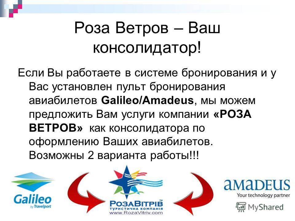 Роза Ветров – Ваш консолидатор! Если Вы работаете в системе бронирования и у Вас установлен пульт бронирования авиабилетов Galileo/Amadeus, мы можем предложить Вам услуги компании «РОЗА ВЕТРОВ» как консолидатора по оформлению Ваших авиабилетов. Возмо