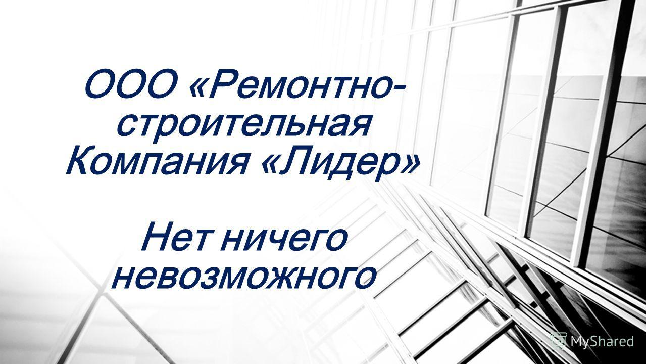 ООО «Ремонтно- строительная Компания «Лидер» Нет ничего невозможного