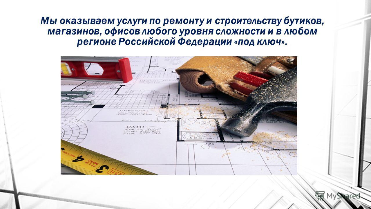Мы оказываем услуги по ремонту и строительству бутиков, магазинов, офисов любого уровня сложности и в любом регионе Российской Федерации «под ключ».