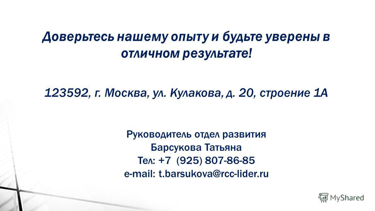 Доверьтесь нашему опыту и будьте уверены в отличном результате! 123592, г. Москва, ул. Кулакова, д. 20, строение 1А Руководитель отдел развития Барсукова Татьяна Тел: +7 (925) 807-86-85 e-mail: t.barsukova@rcc-lider.ru