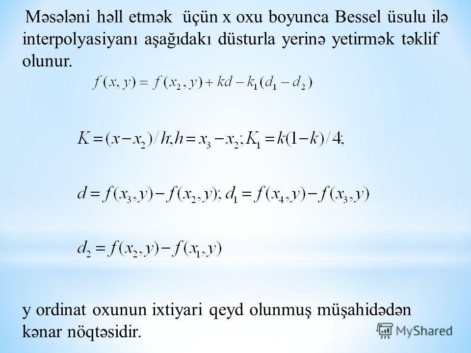 Məsələni həll etmək üçün x oxu boyunca Bessel üsulu ilə interpolyasiyanı aşağıdakı düsturla yerinə yetirmək təklif olunur. y ordinat oxunun ixtiyari qeyd olunmuş müşahidədən kənar nöqtəsidir.