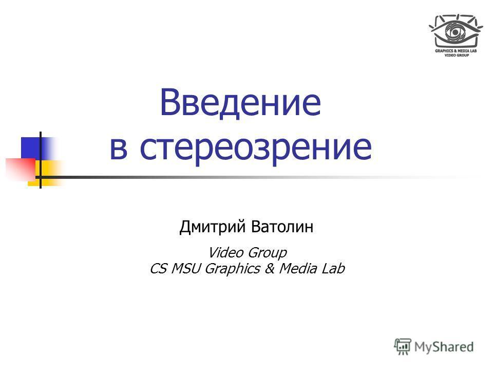 Введение в стереозрение Дмитрий Ватолин Video Group CS MSU Graphics & Media Lab