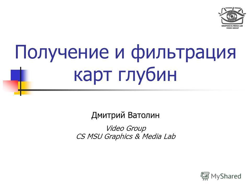 Получение и фильтрация карт глубин Дмитрий Ватолин Video Group CS MSU Graphics & Media Lab