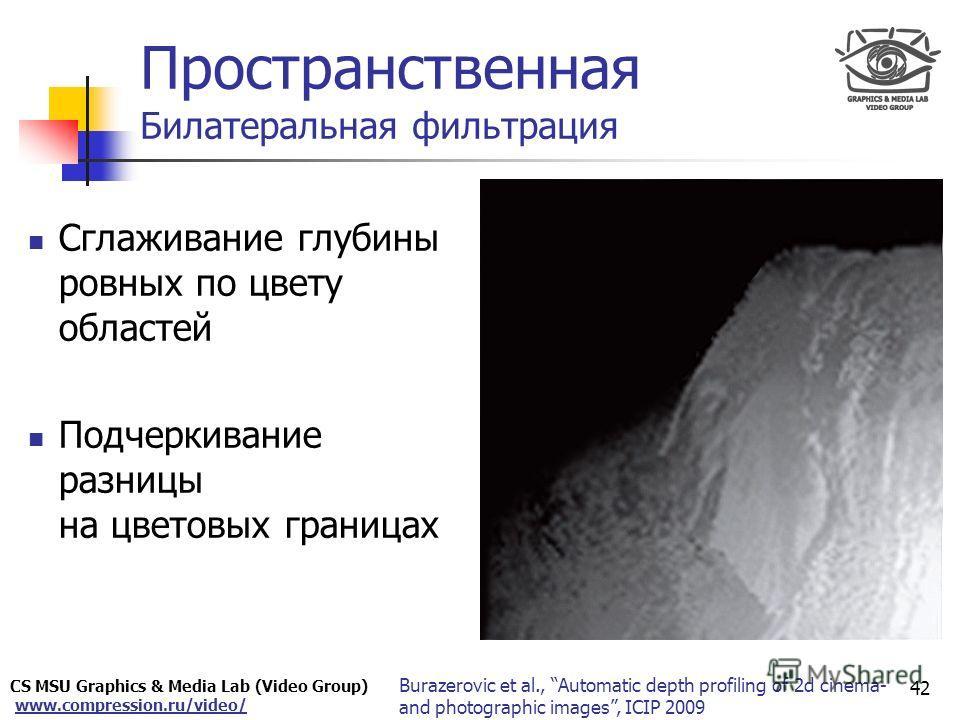 CS MSU Graphics & Media Lab (Video Group) www.compression.ru/video/ Only for Maxus Пространственная Билатеральная фильтрация 42 Сглаживание глубины ровных по цвету областей Подчеркивание разницы на цветовых границах Burazerovic et al., Automatic dept