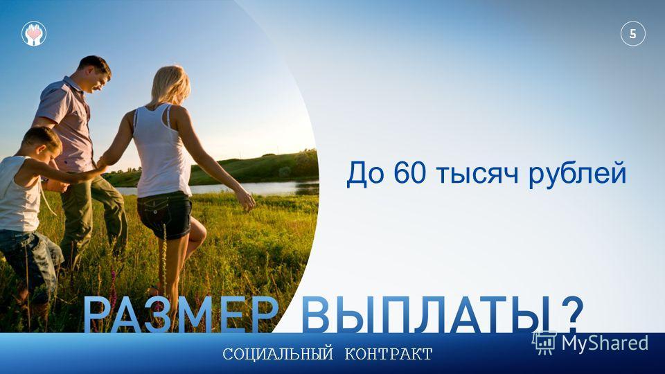5 СОЦИАЛЬНЫЙ КОНТРАКТ До 60 тысяч рублей