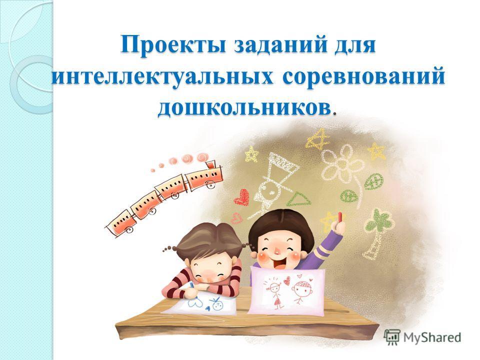 Проекты заданий для интеллектуальных соревнований дошкольников.