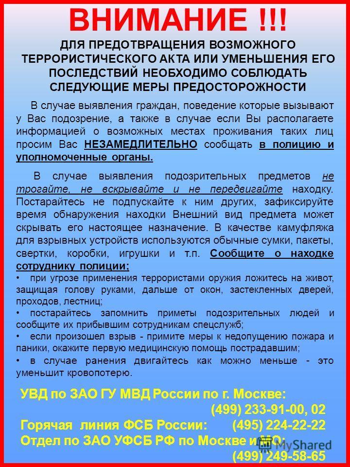 ДЛЯ ПРЕДОТВРАЩЕНИЯ ВОЗМОЖНОГО ТЕРРОРИСТИЧЕСКОГО АКТА ИЛИ УМЕНЬШЕНИЯ ЕГО ПОСЛЕДСТВИЙ НЕОБХОДИМО СОБЛЮДАТЬ СЛЕДУЮЩИЕ МЕРЫ ПРЕДОСТОРОЖНОСТИ УВД по ЗАО ГУ МВД России по г. Москве: (499) 233-91-00, 02 Горячая линия ФСБ России: (495) 224-22-22 Отдел по ЗАО