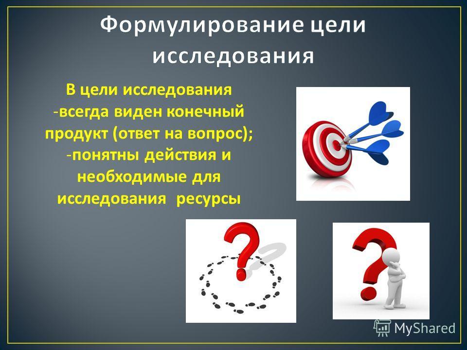 В цели исследования -всегда виден конечный продукт ( ответ на вопрос ); -понятны действия и необходимые для исследования ресурсы