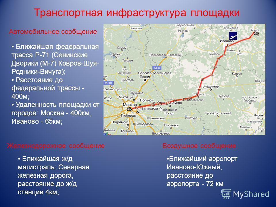 Транспортная инфраструктура площадки Ближайшая федеральная трасса Р-71 (Сенинские Дворики (М-7) Ковров-Шуя- Родники-Вичуга); Расстояние до федеральной трассы - 400м; Удаленность площадки от городов: Москва - 400км, Иваново - 65км; Ближайшая ж/д магис