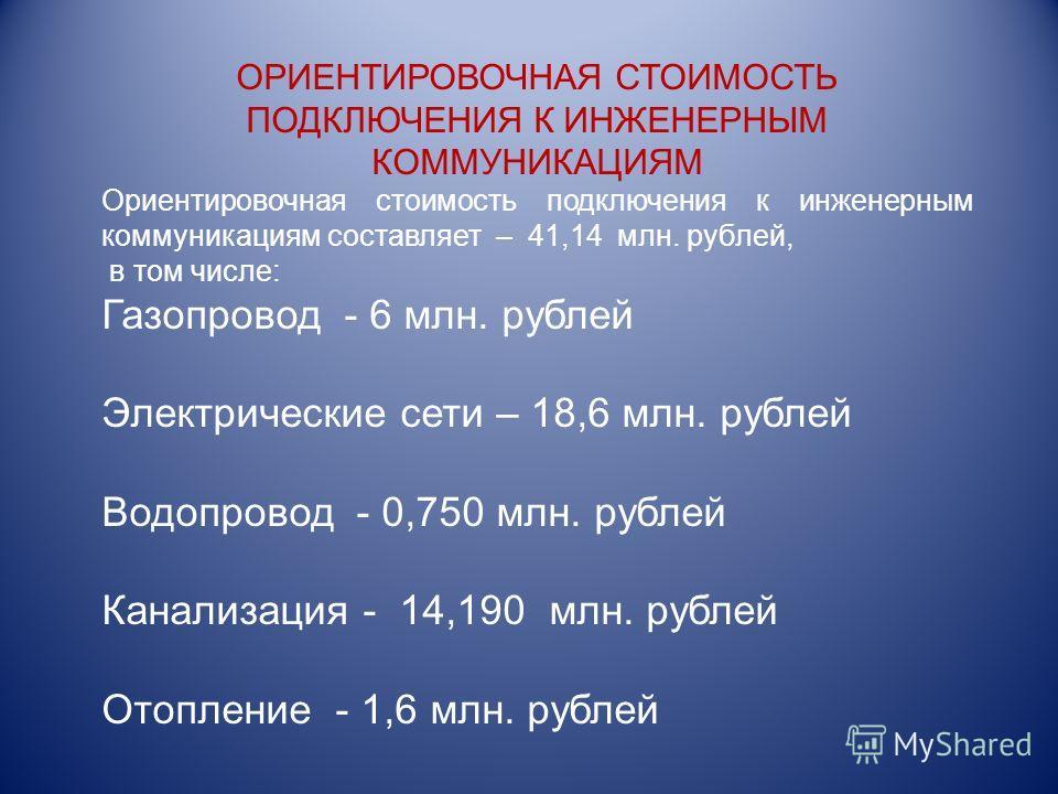 ОРИЕНТИРОВОЧНАЯ СТОИМОСТЬ ПОДКЛЮЧЕНИЯ К ИНЖЕНЕРНЫМ КОММУНИКАЦИЯМ Ориентировочная стоимость подключения к инженерным коммуникациям составляет – 41,14 млн. рублей, в том числе: Газопровод - 6 млн. рублей Электрические сети – 18,6 млн. рублей Водопровод