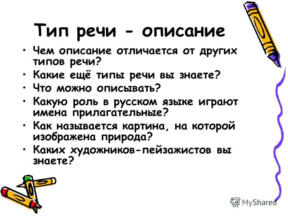 Тип речи - описание Чем описание отличается от других типов речи? Какие ещё типы речи вы знаете? Что можно описывать? Какую роль в русском языке играют имена прилагательные? Как называется картина, на которой изображена природа? Каких художников-пейз