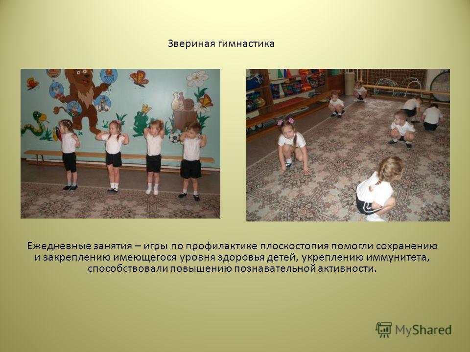 Ежедневные занятия – игры по профилактике плоскостопия помогли сохранению и закреплению имеющегося уровня здоровья детей, укреплению иммунитета, способствовали повышению познавательной активности. Звериная гимнастика