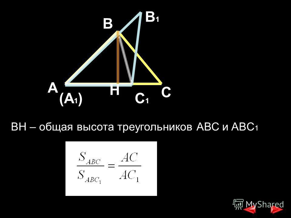 В А С В1В1 (А 1 )С1С1 H BH – общая высота треугольников АВС и ABC 1