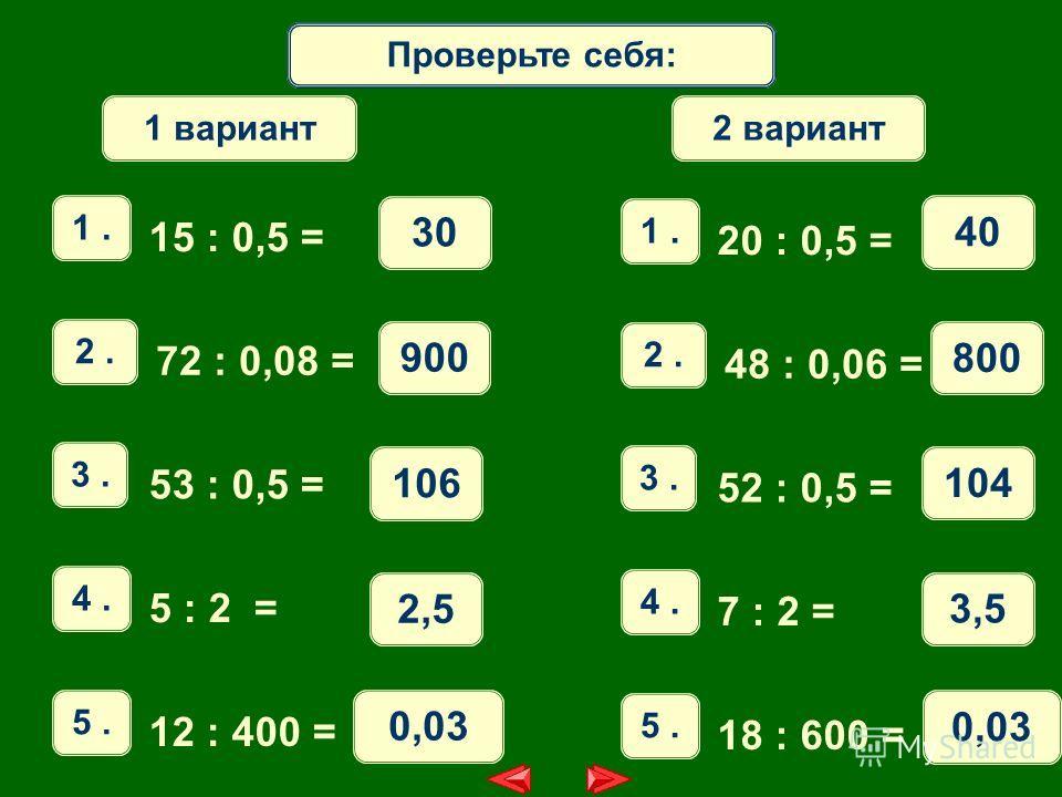 Математический диктантПроверьте себя: 1. 15 : 0,5 = 30 2. 72 : 0,08 = 900 3. 53 : 0,5 = 106 4. 5 : 2 = 2,5 5. 12 : 400 = 0,03 1 вариант 1. 20 : 0,5 = 40 2. 48 : 0,06 = 800 3. 52 : 0,5 = 104 4. 7 : 2 = 3,5 5. 18 : 600 = 0,03 2 вариант