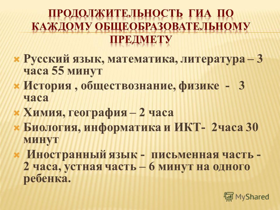 Русский язык, математика, литература – 3 часа 55 минут История, обществознание, физике - 3 часа Химия, география – 2 часа Биология, информатика и ИКТ- 2часа 30 минут Иностранный язык - письменная часть - 2 часа, устная часть – 6 минут на одного ребен