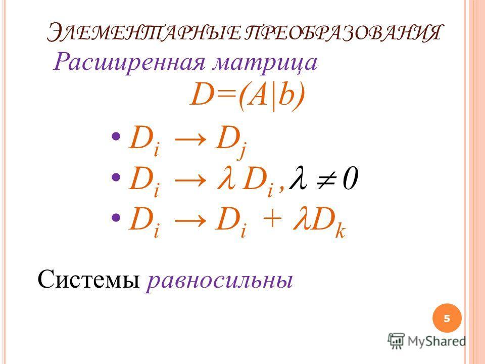 Э ЛЕМЕНТАРНЫЕ ПРЕОБРАЗОВАНИЯ 5 Расширенная матрица D=(A|b) D i D j D i D i, 0 D i D i + D k Системы равносильны