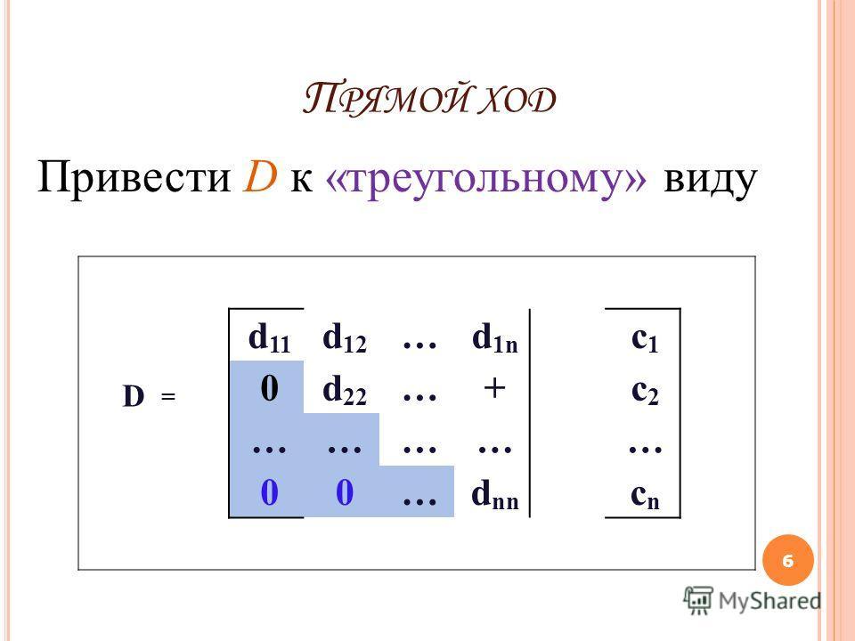 П РЯМОЙ ХОД 6 Привести D к «треугольному» виду d 11 d 12 …d 1n c1c1 D = 0d 22 …+ c2c2 ………… … 00…d nn cncn