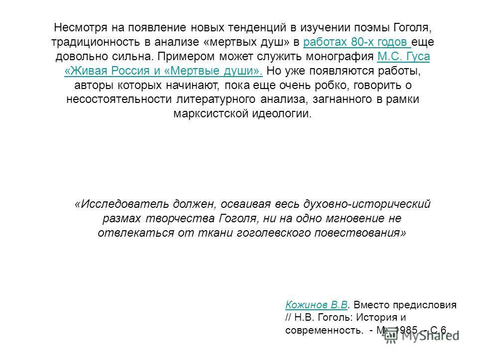 Несмотря на появление новых тенденций в изучении поэмы Гоголя, традиционность в анализе «мертвых душ» в работах 80-х годов еще довольно сильна. Примером может служить монография М.С. Гуса «Живая Россия и «Мертвые души». Но уже появляются работы, авто