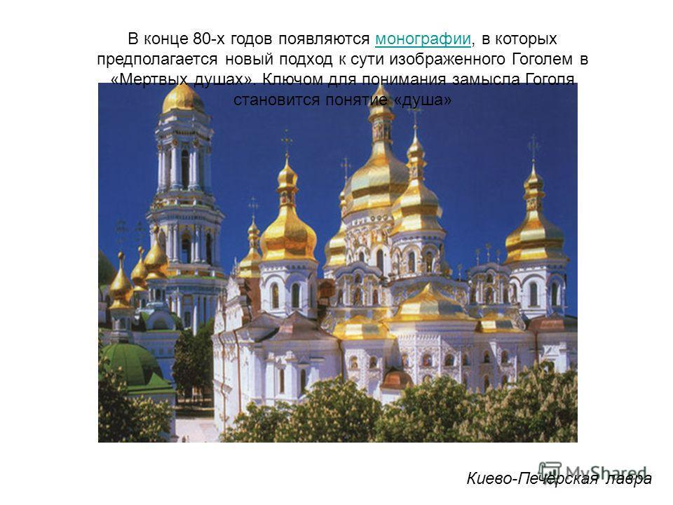 Киево-Печерская лавра В конце 80-х годов появляются монографии, в которых предполагается новый подход к сути изображенного Гоголем в «Мертвых душах». Ключом для понимания замысла Гоголя становится понятие «душа»монографии