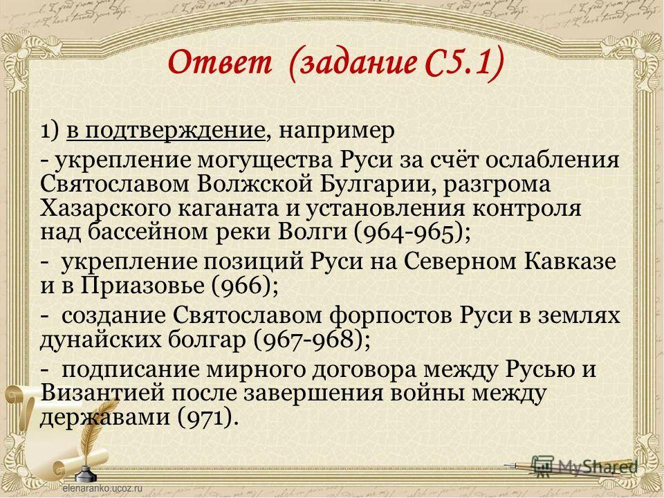 Ответ (задание С5.1) 1) в подтверждение, например - укрепление могущества Руси за счёт ослабления Святославом Волжской Булгарии, разгрома Хазарского каганата и установления контроля над бассейном реки Волги (964-965); - укрепление позиций Руси на Сев