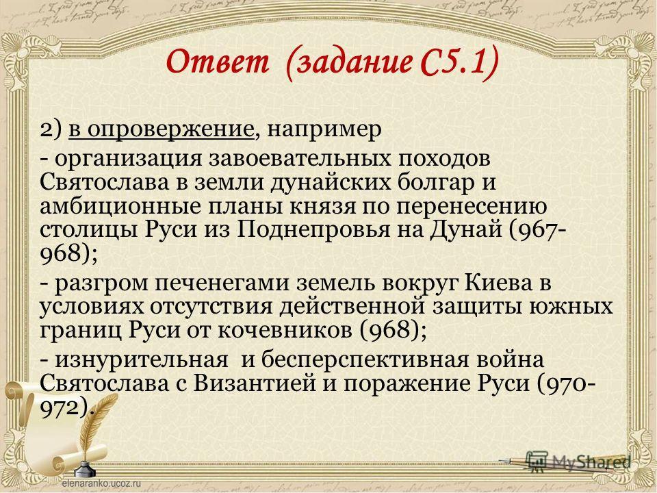 Ответ (задание С5.1) 2) в опровержение, например - организация завоевательных походов Святослава в земли дунайских болгар и амбиционные планы князя по перенесению столицы Руси из Поднепровья на Дунай (967- 968); - разгром печенегами земель вокруг Кие