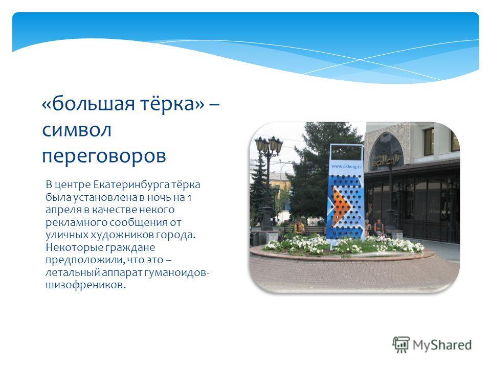 В центре Екатеринбурга тёрка была установлена в ночь на 1 апреля в качестве некого рекламного сообщения от уличных художников города. Некоторые граждане предположили, что это – летальный аппарат гуманоидов- шизофреников. «большая тёрка» – символ пере