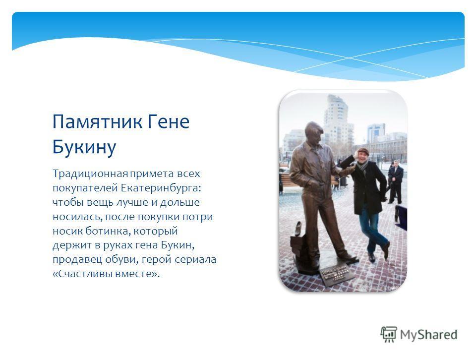 Традиционная примета всех покупателей Екатеринбурга: чтобы вещь лучше и дольше носилась, после покупки потри носик ботинка, который держит в руках гена Букин, продавец обуви, герой сериала «Счастливы вместе». Памятник Гене Букину