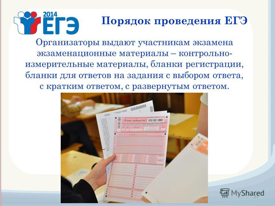 31 Порядок проведения ЕГЭ Организаторы выдают участникам экзамена экзаменационные материалы – контрольно- измерительные материалы, бланки регистрации, бланки для ответов на задания с выбором ответа, с кратким ответом, с развернутым ответом.