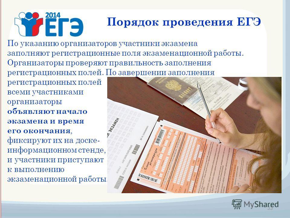33 Порядок проведения ЕГЭ По указанию организаторов участники экзамена заполняют регистрационные поля экзаменационной работы. Организаторы проверяют правильность заполнения регистрационных полей. По завершении заполнения регистрационных полей всеми у