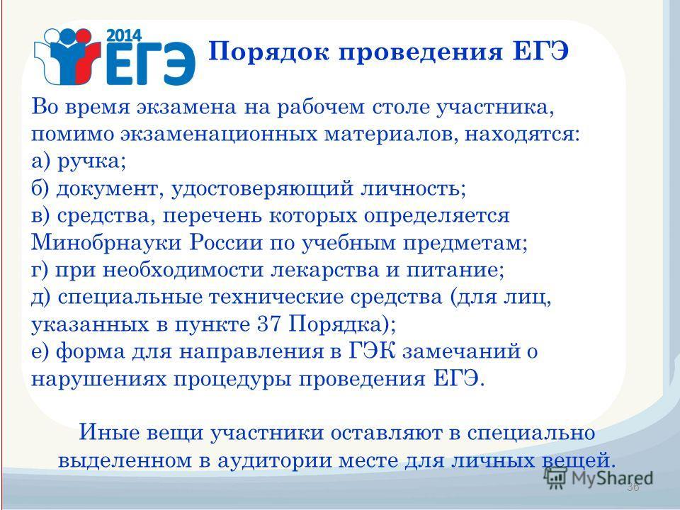 36 Порядок проведения ЕГЭ Во время экзамена на рабочем столе участника, помимо экзаменационных материалов, находятся: а) ручка; б) документ, удостоверяющий личность; в) средства, перечень которых определяется Минобрнауки России по учебным предметам;