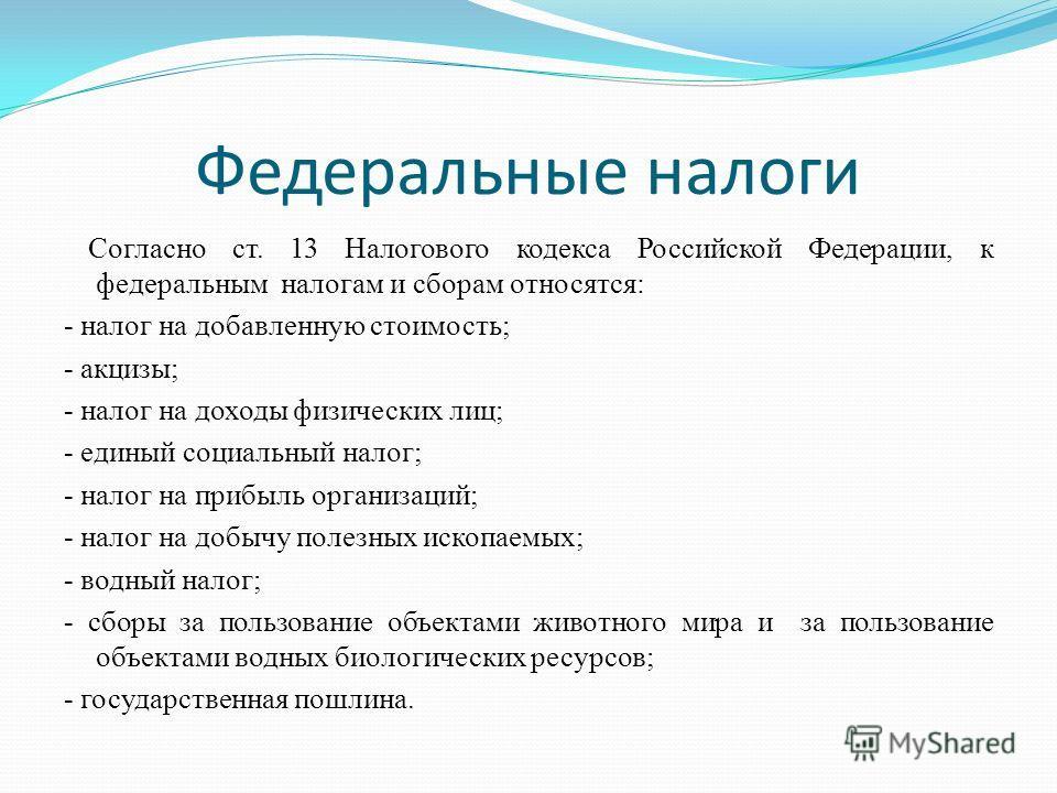 Федеральные налоги Согласно ст. 13 Налогового кодекса Российской Федерации, к федеральным налогам и сборам относятся: - налог на добавленную стоимость; - акцизы; - налог на доходы физических лиц; - единый социальный налог; - налог на прибыль организа