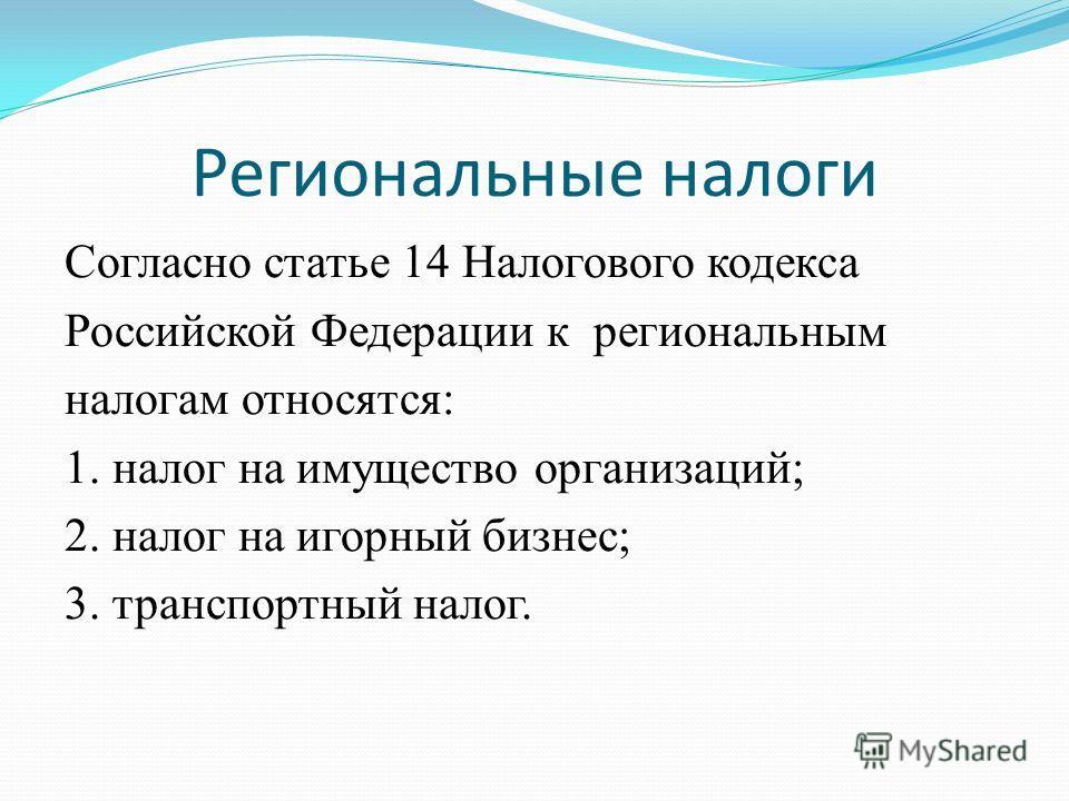 Региональные налоги Согласно статье 14 Налогового кодекса Российской Федерации к региональным налогам относятся: 1. налог на имущество организаций; 2. налог на игорный бизнес; 3. транспортный налог.