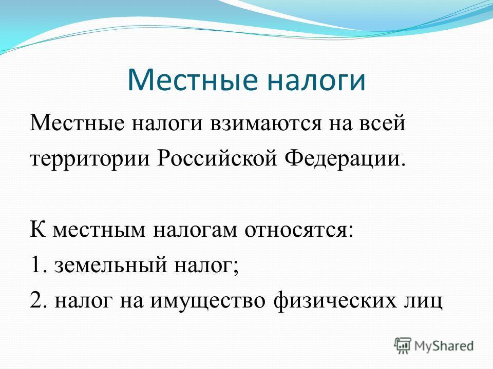 Местные налоги Местные налоги взимаются на всей территории Российской Федерации. К местным налогам относятся: 1. земельный налог; 2. налог на имущество физических лиц