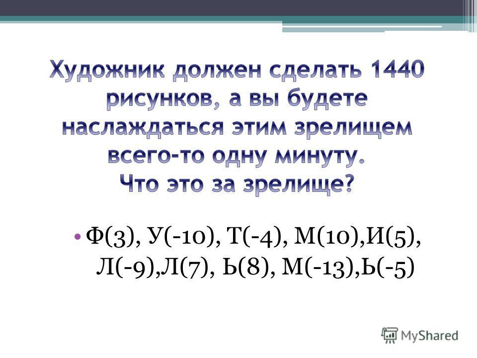 Ф(3), У(-10), Т(-4), М(10),И(5), Л(-9),Л(7), Ь(8), М(-13),Ь(-5)