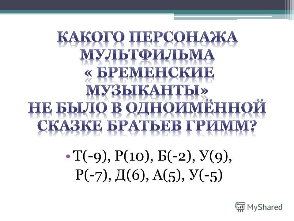 Т(-9), Р(10), Б(-2), У(9), Р(-7), Д(6), А(5), У(-5)