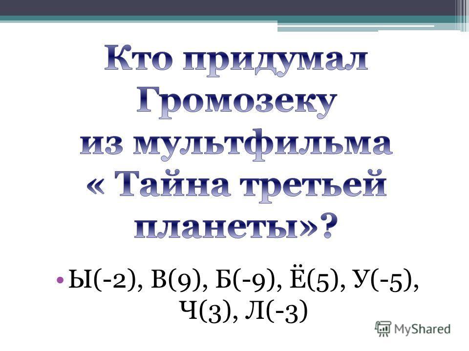 Ы(-2), В(9), Б(-9), Ё(5), У(-5), Ч(3), Л(-3)