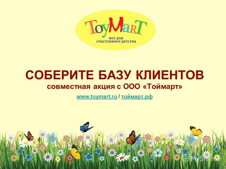 СОБЕРИТЕ БАЗУ КЛИЕНТОВ совместная акция с ООО «Тоймарт» www.toymart.ru / тоймарт.рф www.toymart.ruтоймарт.рф
