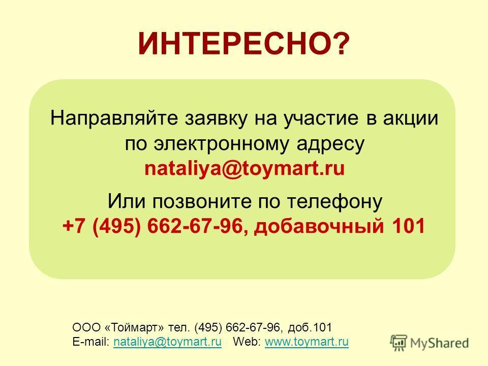 ИНТЕРЕСНО? ООО «Тоймарт» тел. (495) 662-67-96, доб.101 E-mail: nataliya@toymart.ru Web: www.toymart.runataliya@toymart.ruwww.toymart.ru Направляйте заявку на участие в акции по электронному адресу nataliya@toymart.ru Или позвоните по телефону +7 (495