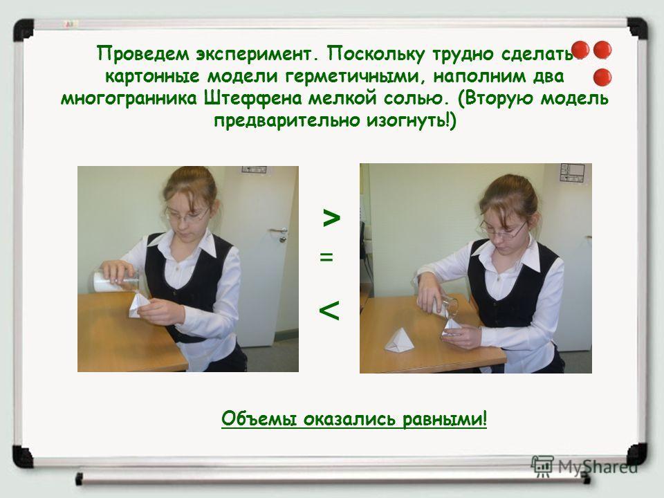 Проведем эксперимент. Поскольку трудно сделать картонные модели герметичными, наполним два многогранника Штеффена мелкой солью. (Вторую модель предварительно изогнуть!) > < = Объемы оказались равными!