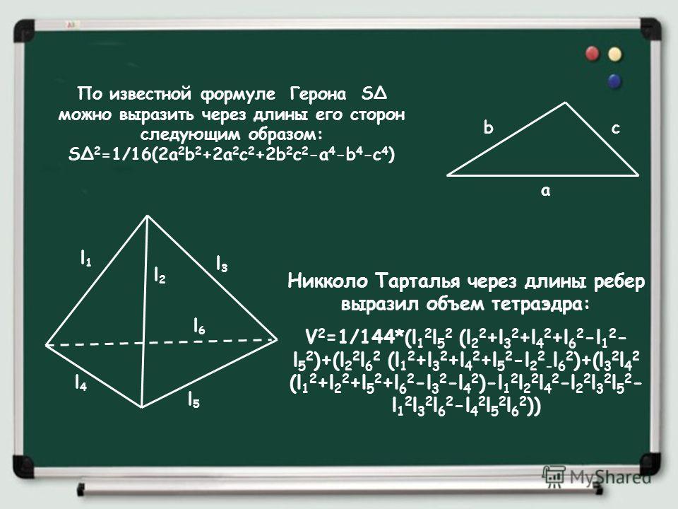 Никколо Тарталья через длины ребер выразил объем тетраэдра: V 2 =1/144*(l 1 2 l 5 2 (l 2 2 +l 3 2 +l 4 2 +l 6 2 -l 1 2 - l 5 2 )+(l 2 2 l 6 2 (l 1 2 +l 3 2 +l 4 2 +l 5 2 -l 2 2 - l 6 2 )+(l 3 2 l 4 2 (l 1 2 +l 2 2 +l 5 2 +l 6 2 -l 3 2 -l 4 2 )-l 1 2