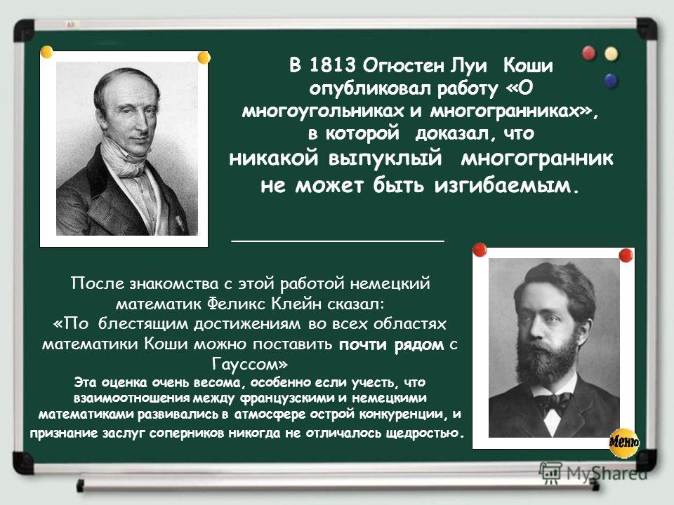 В 1813 Огюстен Луи Коши опубликовал работу «О многоугольниках и многогранниках», в которой доказал, что никакой выпуклый многогранник не может быть изгибаемым. После знакомства с этой работой немецкий математик Феликс Клейн сказал: «По блестящим дост