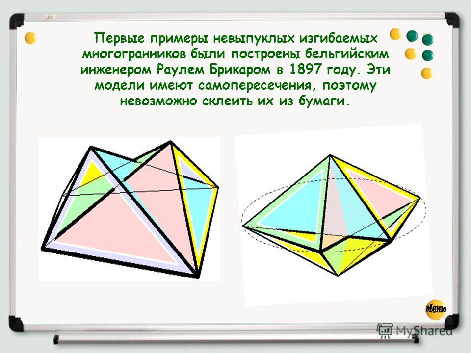 Первые примеры невыпуклых изгибаемых многогранников были построены бельгийским инженером Раулем Брикаром в 1897 году. Эти модели имеют самопересечения, поэтому невозможно склеить их из бумаги.