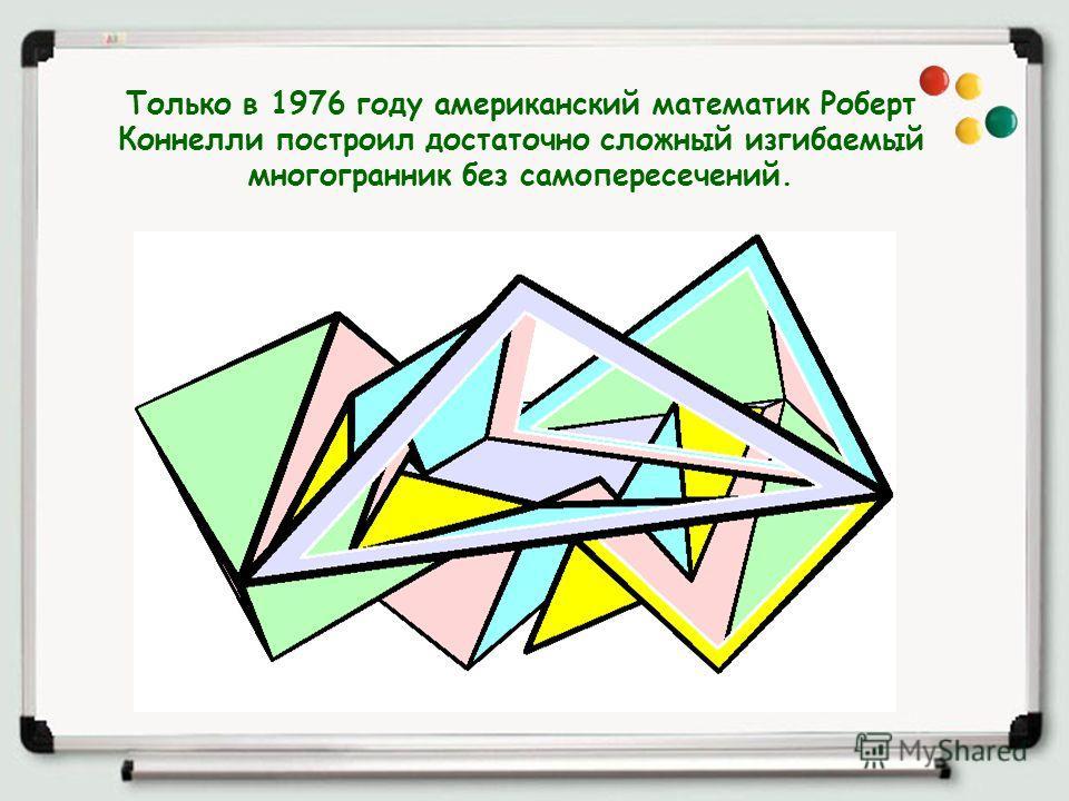 Только в 1976 году американский математик Роберт Коннелли построил достаточно сложный изгибаемый многогранник без самопересечений.