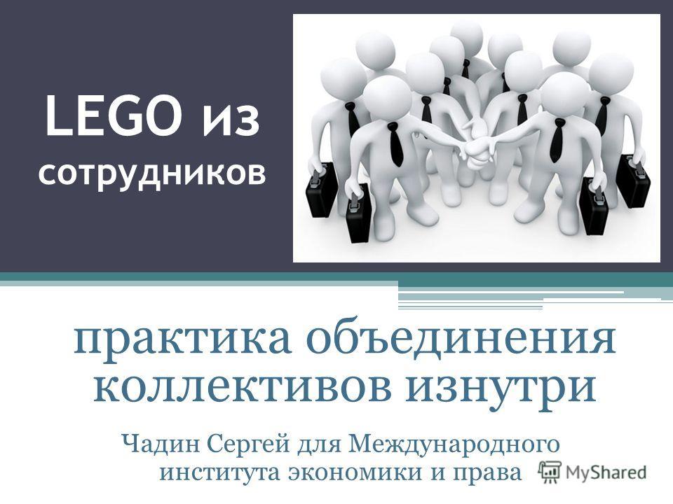 LEGO из сотрудников Чадин Сергей для Международного института экономики и права практика объединения коллективов изнутри